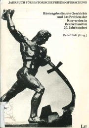 Rüstungsbestimmte Geschichte und das Problem der Konversion in Deutschland im 20. Jahrhundert